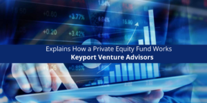 Keyport Venture Advisors Explains How a Private Equity Fund Works